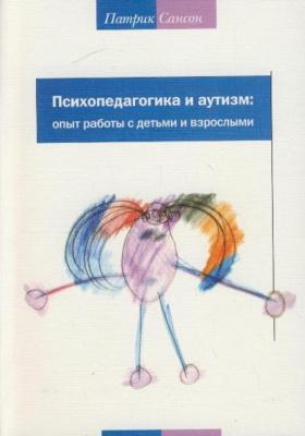 Психопедагогика и аутизм: опыт работы с детьми и взрослыми : 2-е издание