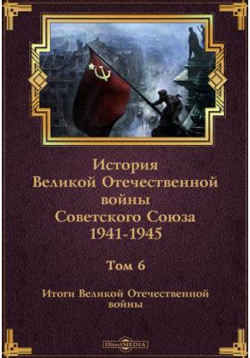 История Великой Отечественной войны Советского Союза. 1941-1945. Т. 6. Итоги Великой Отечественной войны