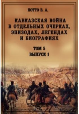 Кавказская война в отдельных очерках, эпизодах, легендах и биографиях. Т. 5, Вып. 1