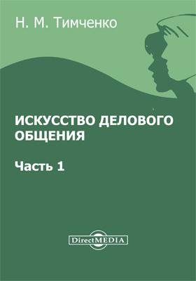 Искусство делового общения: научно-популярное издание, Ч. 1