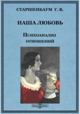Наша любовь : Психоанализ отношений: научно-популярное издание