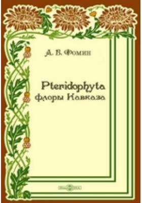 Pteridophyta флоры Кавказа : Критическое систематическо-географическое исследование: монография