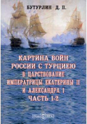 Картина войн России с Турциею в царствование императрицы Екатерины II и Александра I: духовно-просветительское издание, Ч. 1-2