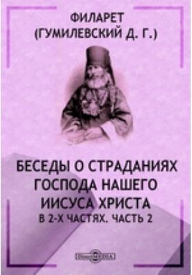 Беседы о страданиях Господа нашего Иисуса Христа : в 2-х ч.: духовно-просветительское издание, Ч. 2