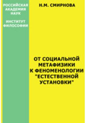 """От социальной метафизики к феноменологии """"естественной установки"""" (феноменологические мотивы в современном социальном познании): монография"""