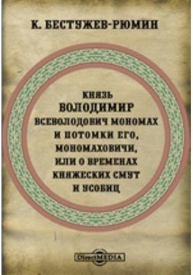 Князь Володимир Всеволодович Мономах и потомки Его, Мономаховичи, или о временах княжеских смут и усобиц