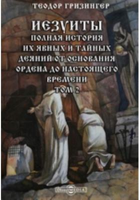 Иезуиты. Полная история их явных и тайных деяний от основания ордена до настоящего времени. Т. 2