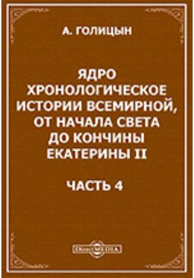 Ядро хронологическое истории всемирной, от начала света до кончины Екатерины II: монография, Ч. 4