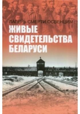 Лагерь смерти Освенцим: живые свидетельства Беларуси: научно-популярное издание