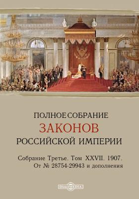 Полное собрание законов Российской империи. Собрание третье От № 28754-29943 и дополнения. Том XXVII. 1907