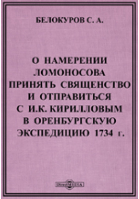 О намерении Ломоносова принять священство и отправиться с И.К. Кирилловым в Оренбургскую экспедицию 1734 г