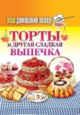 Ваш домашний повар. Торты и другая сладкая выпечка: научно-популярное издание