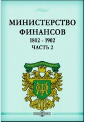 Министерство Финансов. 1802 - 1902: монография, Ч. 2