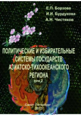 Политические и избирательные системы государств Азиатско-Тихоокеанского региона: учебное пособие. Т. 2