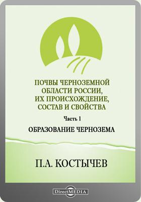 Почвы черноземной области России, их происхождение, состав и свойства: монография, Ч. 1. Образование чернозема