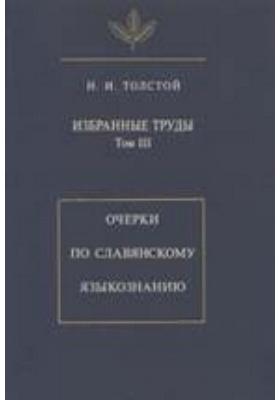 Избранные труды. Т. III. Очерки по славянскому языкознанию