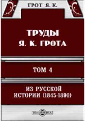 Труды Я. К. Грота. IV. Из русской истории  (1845-1890). Исследования, очерки, критические заметки и материалы