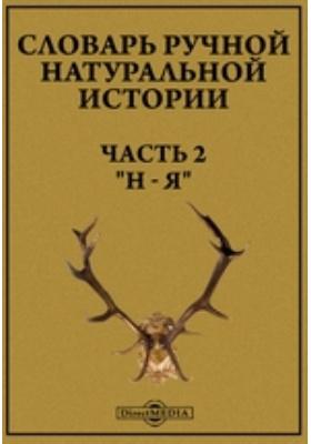 """Словарь ручной натуральной истории, Ч. 2. """"Н - Я"""""""