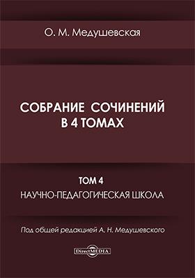 Собрание сочинений: монография : в 4 томах. Том 4. Научно-педагогическая школа