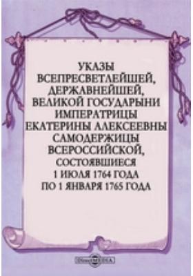 Указы всепресветлейшей, державнейшей, великой государыни императрицы Екатерины Алексеевны самодержицы всероссийской, состоявшиеся с 1 июля 1764 года по 1 января 1765 года