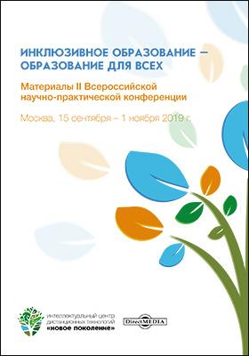 Инклюзивное образование – образование для всех : материалы II Всероссийской научно-практической конференции. Москва, 15 сентября – 1 ноября 2019 г.: материалы конференций