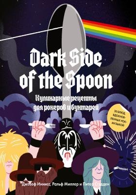 Dark Side of the Spoon : кулинарные рецепты для рокеров и бунтарей: практическое пособие для любителей