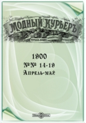 Модный курьер: журнал. 1900. №№ 14-19, Апрель-май