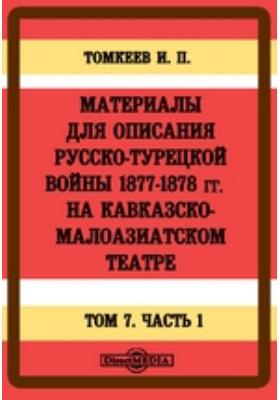Материалы для описания русско-турецкой войны 1877-1878 гг. на Кавказско-Малоазиатском театре. Т. 7, Ч. 1
