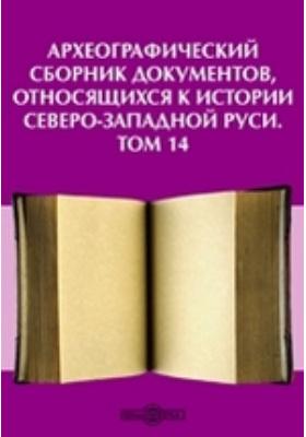Археографический сборник документов : относящихся к истории Северо-Западной Руси. Т. 14
