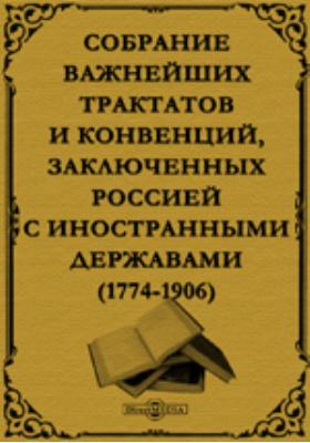 Собрание важнейших трактатов и конвенций, заключенных Россией с иностранными державами. 1774-1906 гг