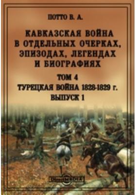 Кавказская война в отдельных очерках, эпизодах, легендах и биографиях. Т. 4, Вып. 1. Турецкая война 1828-1829 г