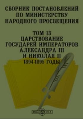 Сборник постановлений по Министерству Народного Просвещения 1894-1895 годы. Т. 13. Царствование Государей Императоров Александра III и Николая II