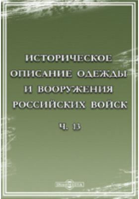 Историческое описание одежды и вооружения Российских войск. С рисунками, составленное по Высочайшему повелению, Ч. 13
