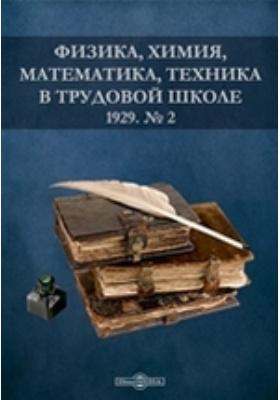 Физика, химия, математика, техника в трудовой школе: журнал. 1929. № 2