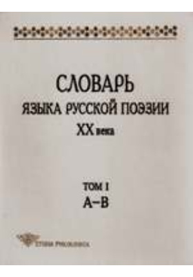 Словарь языка русской поэзии XX века: художественная литература. Т. I. А - В