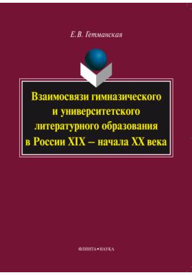 Взаимосвязи гимназического и университетского литературного образования в России XIX – начала XX века: монография