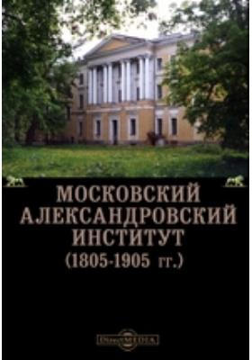 Московский Александровский Институт (1805-1905 гг.): монография