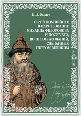 О русском войске в царствование Михаила Федоровича и после его, до преобразований, сделанных Петром Великим