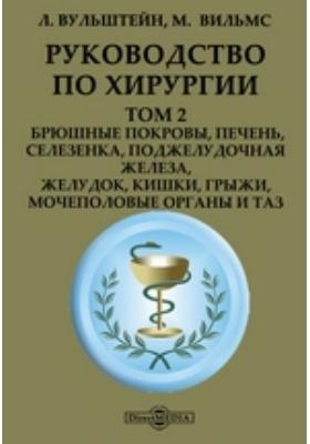 Руководство по хирургии: практическое пособие. Т. 2. Брюшные покровы, печень, селезенка, поджелудочная железа, желудок, кишки, грыжи, мочеполовые органы и таз
