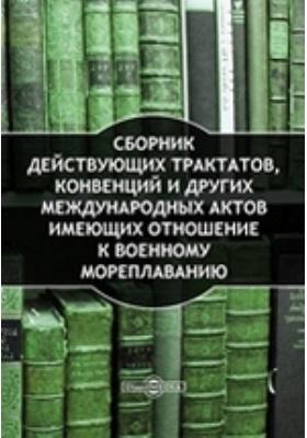 Сборник действующих трактатов, конвенций и других международных актов имеющих отношение к военному мореплаванию