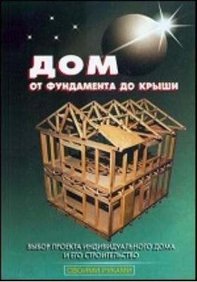 Дом от фундамента до крыши: практическое пособие
