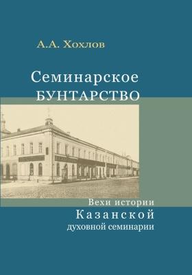 Семинарское бунтарство : вехи истории Казанской духовной семинарии: монография