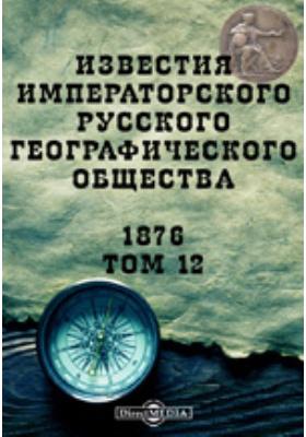 Известия Императорского Русского географического общества. 1876. Т. 12