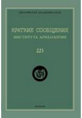 Краткие сообщения Института археологии. Вып. 225