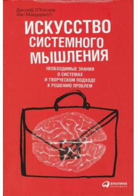 Искусство системного мышления. Необходимые знания о системах и творческом подходе к решению проблем = The Art of Systems Thinking. Essential Skills for Creativity and Problem Solving : 4-е издание