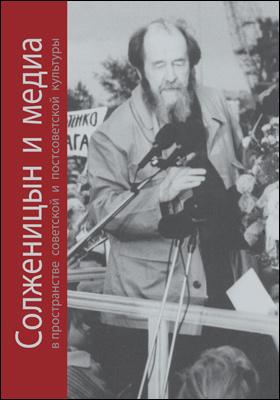 Солженицын и медиа в пространстве советской и постсоветской культуры