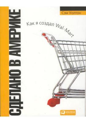 Сделано в Америке. Как я создал Wal-Mart = Made in America. My Story : 5-е издание