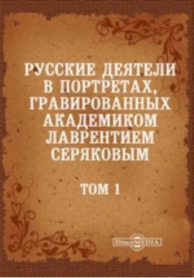 Русские деятели в портретах, гравированных академиком Лаврентием Серяковым. Том 1