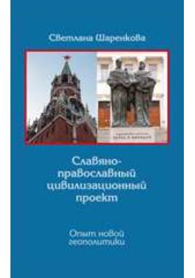 Славяно-православный цивилизационный проект. Опыт новой геополитики: монография