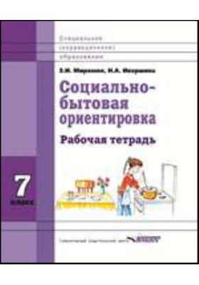 Социально-бытовая ориентировка. 7 класс: рабочая тетрадь для учащихся специальных (коррекционных) школ